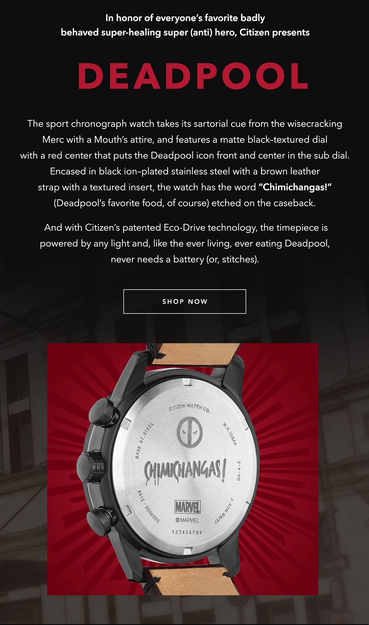 "In honor of everyone's favorite badly behaved super-healing super (anti) hero, Citizen presents Deadpool. The sport chronograph watch takes its sartorial cue from the wisecracking Merc with a Mouth's attire, and features a matte black–textured dial with a red center that puts the Deadpool icon front and center in the sub dial. Encased in black ion–plated stainless steel with a brown leather strap with a textured insert, the watch has the word ""Chimichangas!"" (Deadpool's favorite food, of course) etched on the caseback. And with Citizen's patented Eco-Drive technology, the timepiece is powered by any light and, like the ever living, ever eating Deadpool, never needs a battery (or, stitches)."