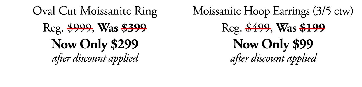 Oval Cut Moissanite Ring. REg. $999, Was $199. Now Ony $299 after discount applied. Moissanite Hoop Earrings (3/5 ctw) Reg. $499, Was $199. NOw Only $99 after discount applied