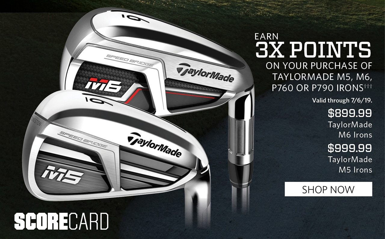 Earn Triple Points on your purchase of Taylormade M5, M6, P760 or P790 ††† Valid through 7/6/19. $899.99, TaylorMade M6 Irons. $999.99, TaylorMade M5 Irons. SHOP NOW