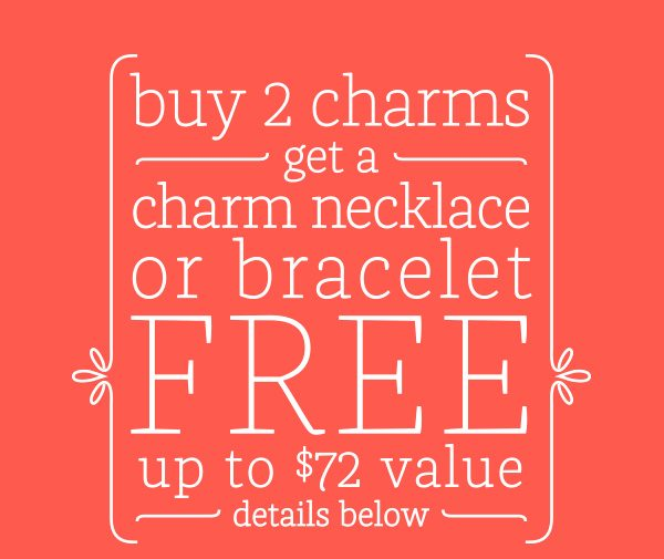 buy 2 charms get a charm necklace or bracelet FREE up to $72 value - details below