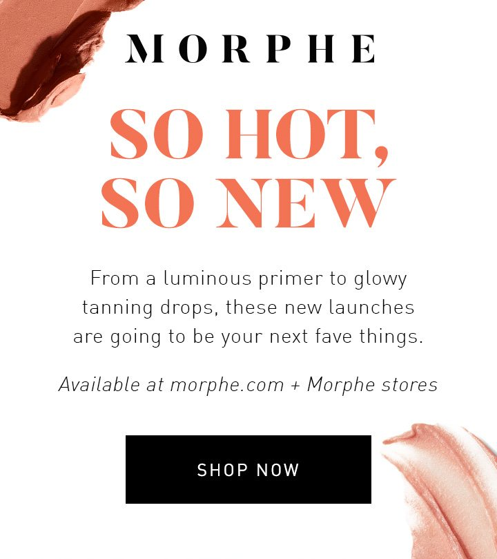 MORPHE SO HOT, SO NEW From a luminous primer to glowy tanning drops, these new launches are going to be your next fave things. Available at morphe.com + Morphe stores SHOP NOW
