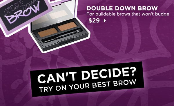 DOUBLE DOWN BROW - For buildable brows that won't budge - $29 > - CAN'T DECIDE? TRY ON YOUR BEST BROW