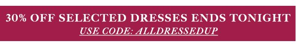 DRESSES AT 30% OFF ENDS TONIGHT | USE CODE: ALLDRESSEDUP