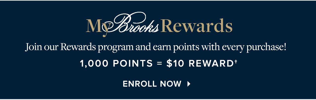 My Brooks Rewards Join our Rewards program and earn points with every purchase! 1,000 Points = $10 Rewards Enroll Now