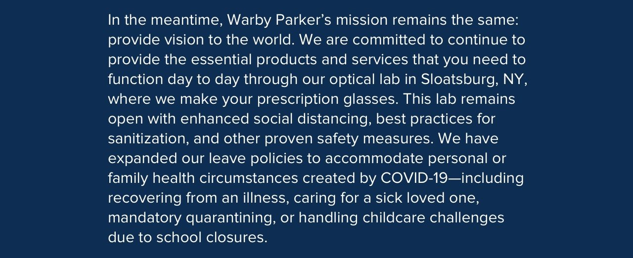 In the meantime, Warby Parker's mission remains the same: provide vision to the world. We are committed to continue to provide the essential products and services that you need to function day to day through our optical lab in Sloatsburg, NY, where we make your prescription glasses.