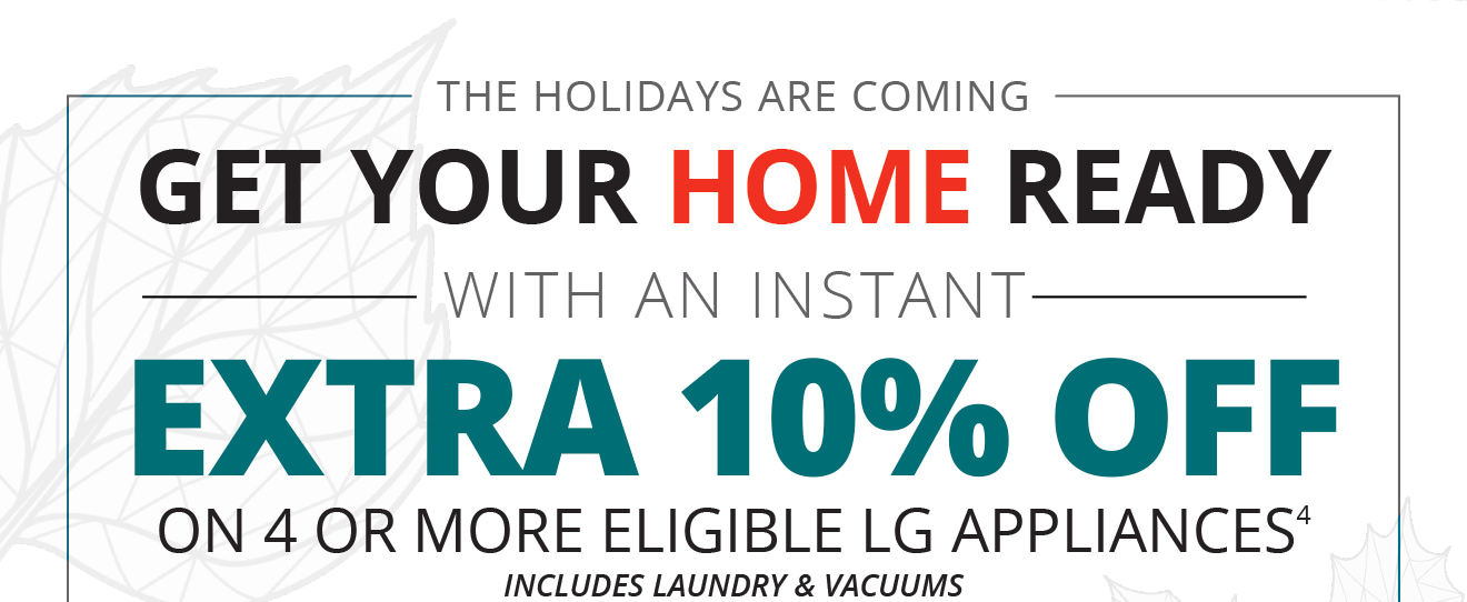 THEIMG_LG__EXTRA_10_off HOLIDAYS ARE COMING | GET YOUR HOME READY WITH AN INSTANT EXTRA 10% OFF ON 4 OR MORE ELIGIBLE LG APPLIANCES(4) including laundry & vacuums