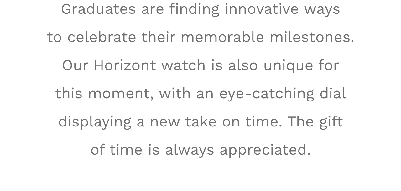 Graduates are finding innovative ways to celebrate their memorable milestones. Our Horizont watch is also unique for this moment, with an eye-catching dial displaying a new take on time. The gift of time is always appreciated.