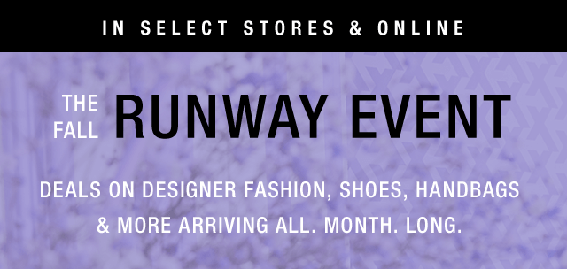 The Fall Runway Event   Deals On Designer Fashion, Shoes, Handbags, & More Arriving All. Month. Long.   Shop The Event