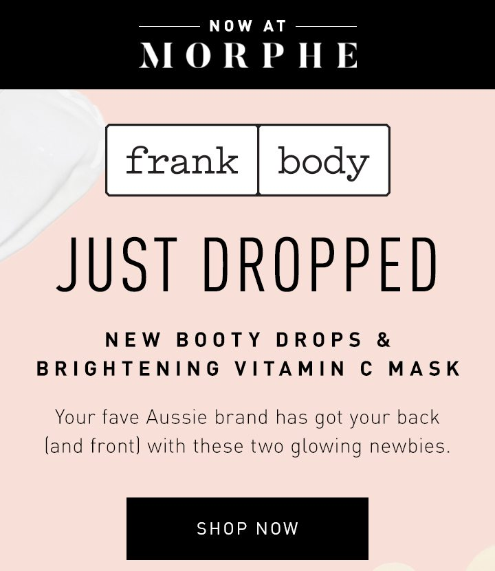 NOW AT MORPHE FRANK BODY JUST DROPPED NEW BOOTY DROPS & BRIGHTENING VITAMIN C MASK Your fave Aussie brand has got your back (and front) with these two glowing newbies. SHOP NOW