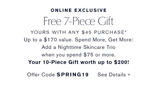 ONLINE EXCLUSIVE | Free 7-Piece Gift, yours with any $45 purchase* Up to a $170 value. Spend More, Get More: add a Nighttime Skincare Trio when you spend $75 or more. Your 10-Piece Gift worth up to $200! Offer Code SPRING19 See Details