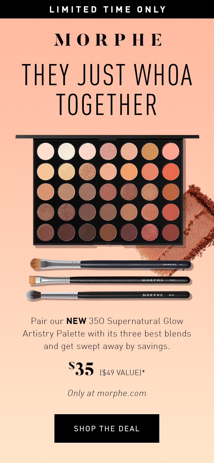 MORPHE LIMITED TIME ONLY THEY JUST WHOA TOGETHER Pair our NEW 35O Supernatural Glow Artistry Palette with its three best blends and get swept away by savings. $35 ($49 VALUE)* Only at morphe.com SHOP THE DEAL