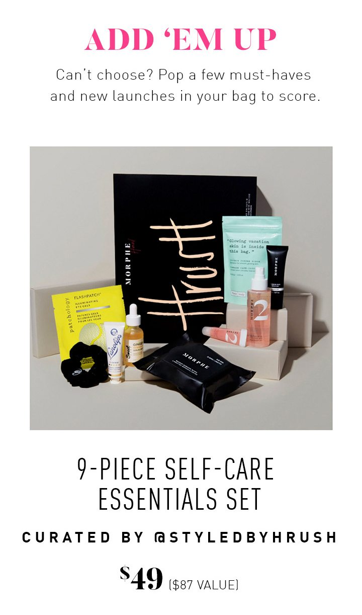 ADD 'EM UP Can't choose? Pop a few must-haves and new launches in your bag to score. 9-Piece Self-Care Essentials Set Curated by @Styledbyhrush $49 ($87 VALUE)