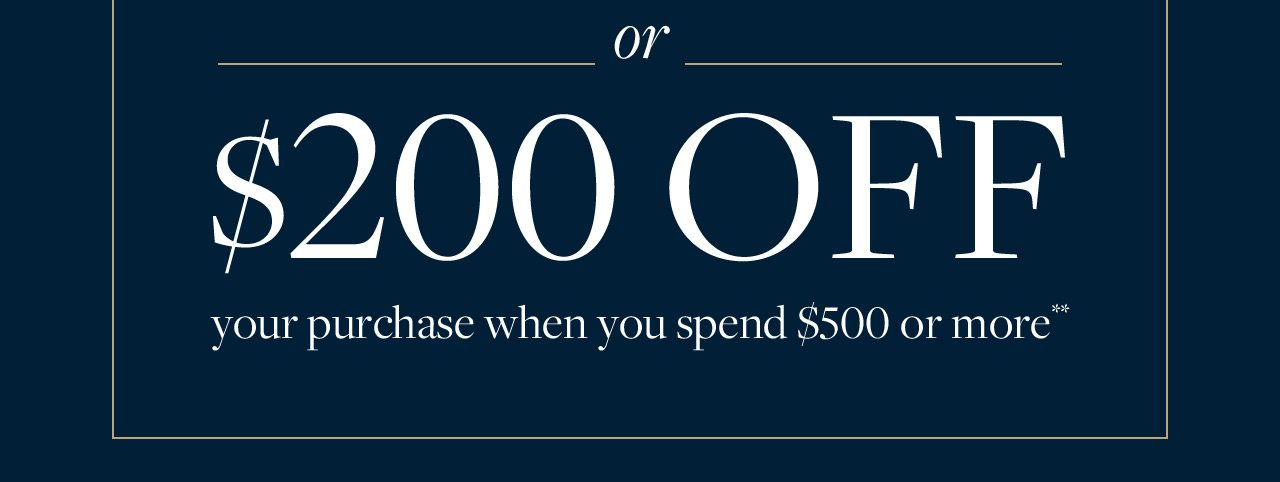 Or $200 Off your purchase when you spend $500 or more