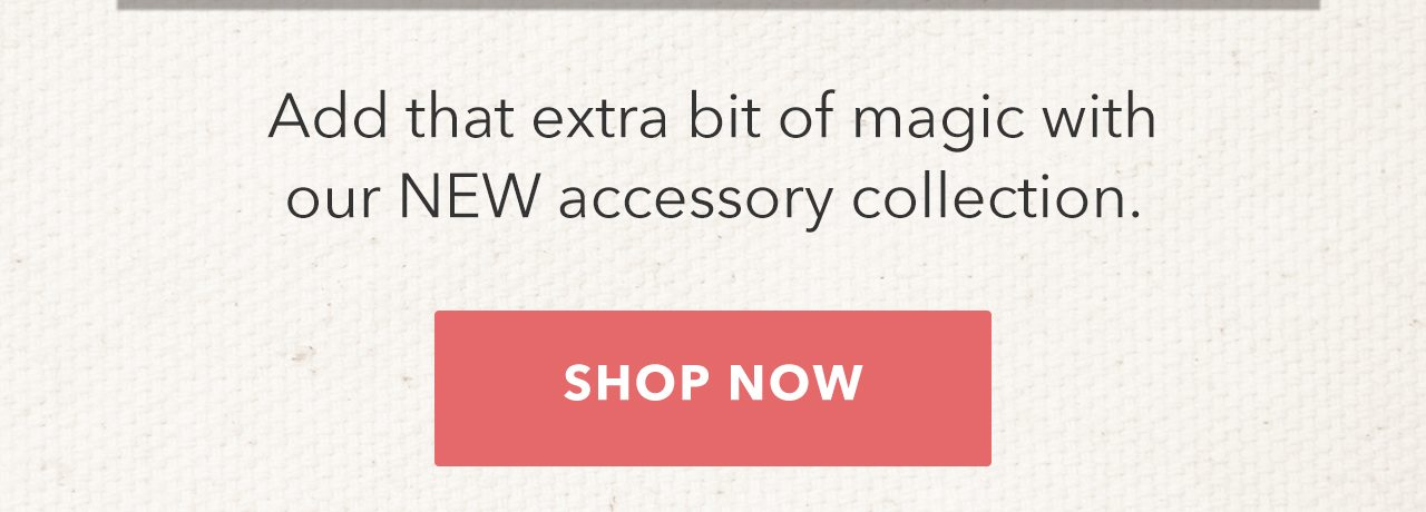 Add that extra bit of magic with our NEW accessory collection. SHOP NOW