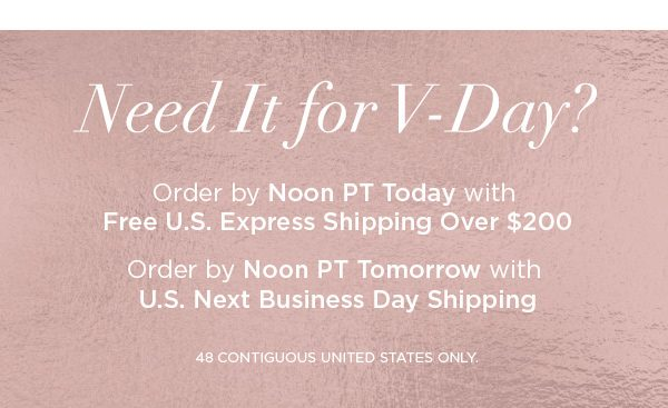 Need It for V-Day? Order by Noon PT Today with Free U.S. Express Shipping Over $200 Order by Noon PT Tomorrow with U.S. Next Business Day Shipping 48 CONTIGUOUS UNITED STATES ONLY.