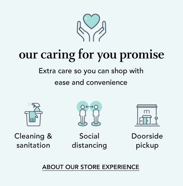 Our caring for you promise. Extra care so you can shop with ease and convenience. Cleaning and sanitation. Social distancing. Doorside pickup. ABOUT OUR STORE EXPERIENCE.