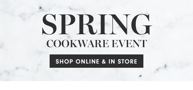 SPRING COOKWARE EVENT - SHOP ONLINE & IN STORE