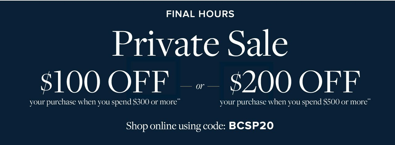 Final Hours Private Sale $100 Off your purchase when you spend $300 or more or $200 Off your purchase when you spend $500 or more. Present this offer in stores, or shop online using code BCSP20