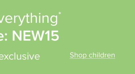 15% off everything* Use code: NEW15 | Online exclusive *Full price items only. Shop children