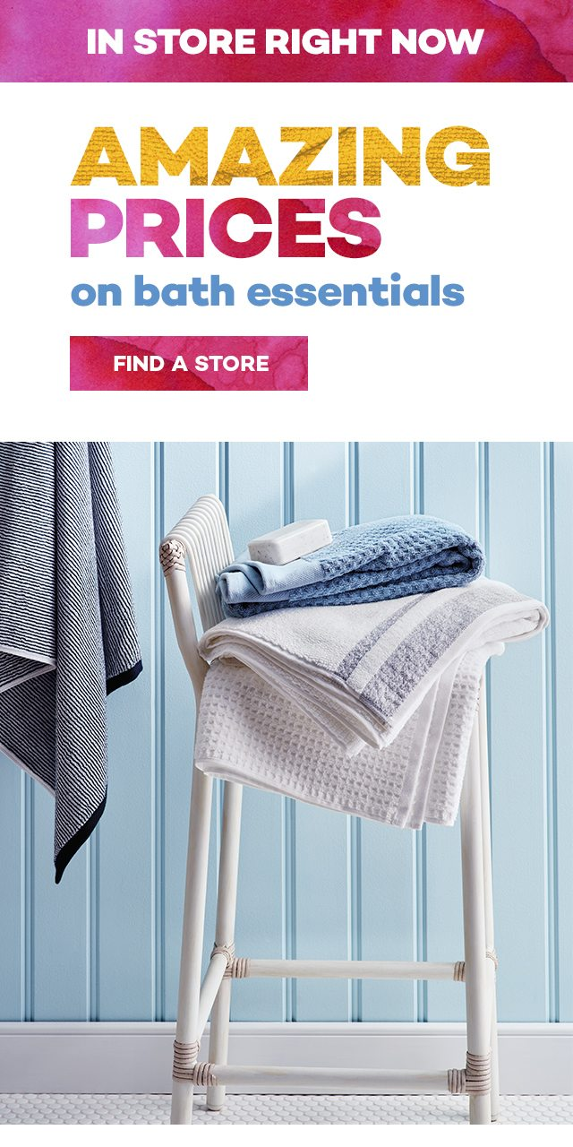 In store right now! Amazing prices on bath essentials. Find a store.