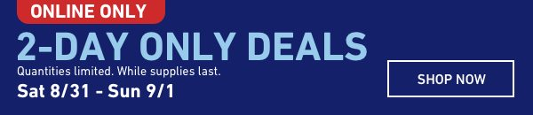 2-Day Online Only Deals. Quantities limited. While supplies last. Sat 8/31 - Sun 9/1.