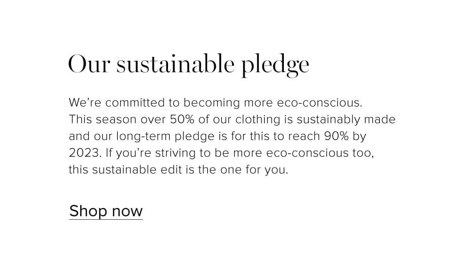We're committed to becoming more eco-conscious, this season over 50% of our clothing is sustainably made and our long-term pledge is for this to reach 90% by 2023. If you're striving to be more sustainable too, this S.E.W edit is the one for you.
