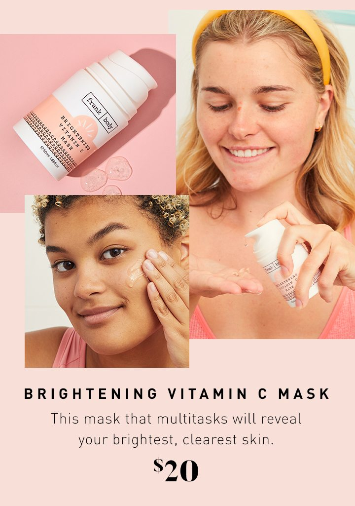 BRIGHTENING VITAMIN C MASK This mask that multitasks will reveal your brightest, clearest skin. $20