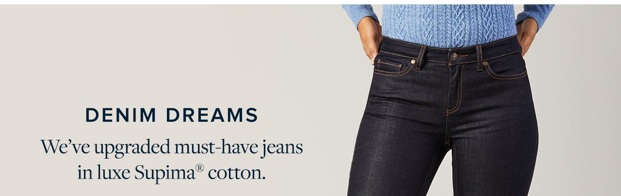 Denim Dreams We've upgraded must-have jeans in luxe Supima cotton.