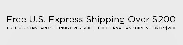 FREE U.S. EXPRESS SHIPPING OVER $200 FREE U.S. STANDARD SHIPPING OVER $100 │ FREE CANADIAN SHIPPING OVER $200