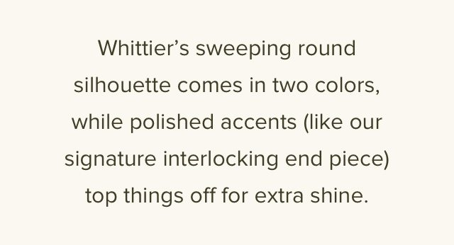 Whittier's sweeping round silhouette comes in two colors, while polished accents (like our signature interlocking end piece) top things off for extra shine.