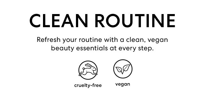 Clean Routine - Refresh your routine with a clean, vegan beauty essentials at every step - cruelty-free and vegan