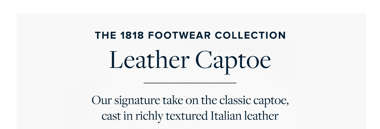 The 1818 Footwear Collection Leather Captoe Our signature take on the classic captoe, cast in richly textured Italian leather