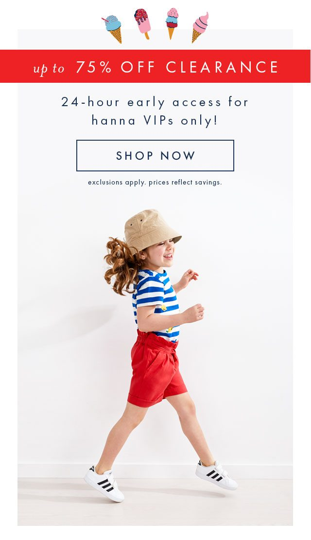 Up to seventy-five percent off clearance. Twenty-four hour early access for hanna VIPs only, shop now!