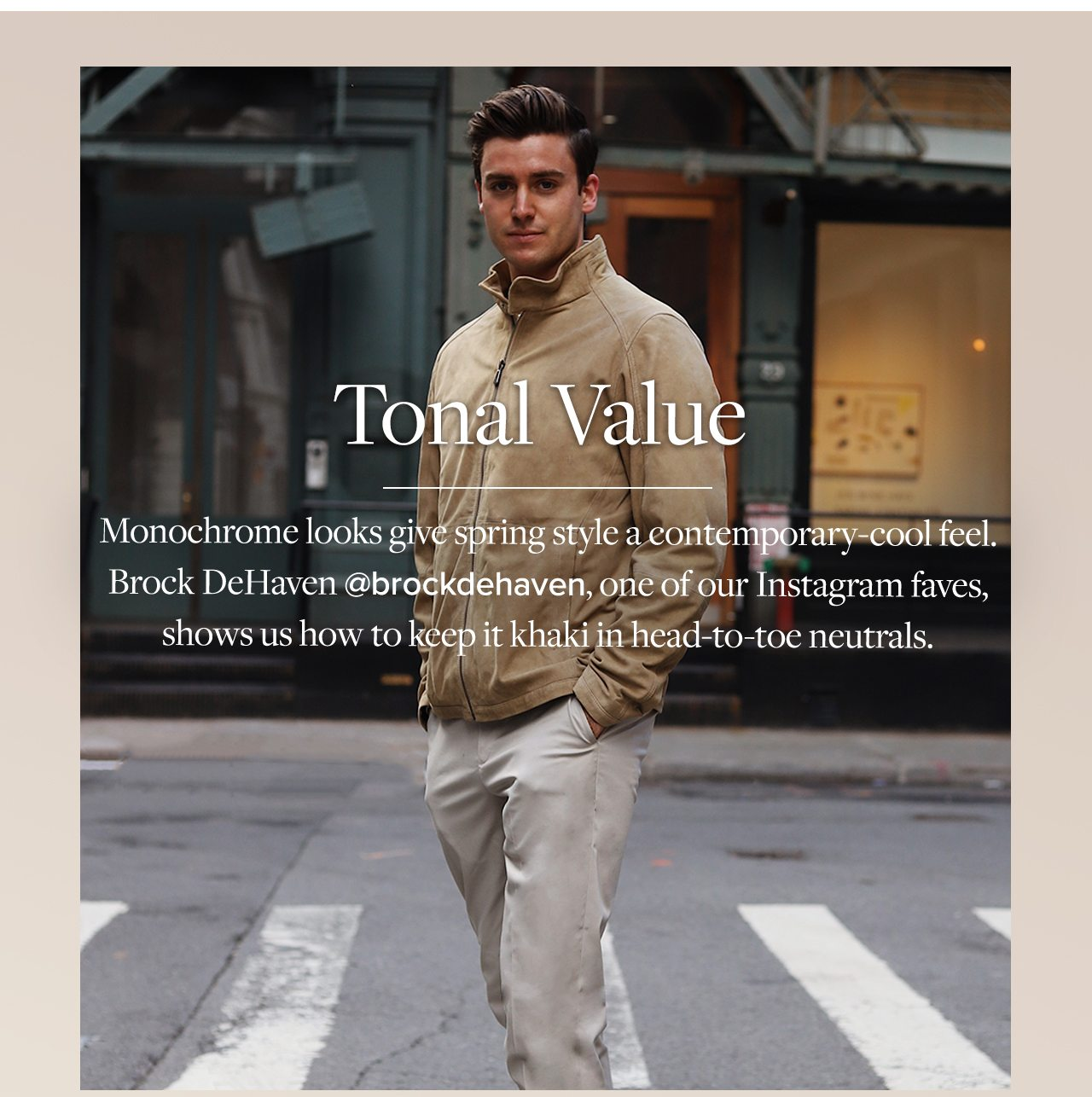 Tonal Value Monochrome looks give spring style a contemporary-cool feel. Brock DeHaven @brockdehaven, one of our Instagram faves, shows us how to keep it khaki in head-to-toe neutrals.