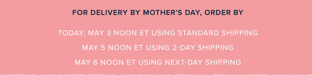 For Delivery By Mother's Day, Order By Today, May 3 Noon ET Using Standard Shipping. May 5 Moon ET Using 2-Day Shipping. May 6 Noon ET Using Next-Day Shipping