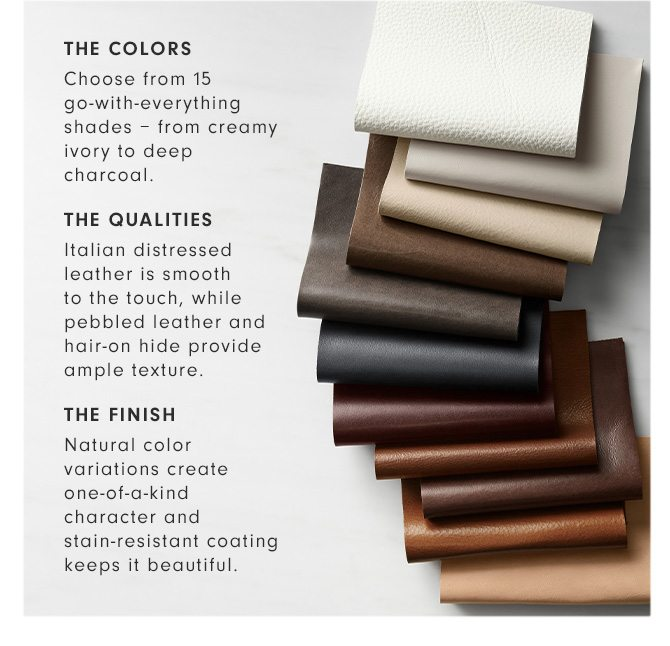 THE COLORS: Choose from 15 go-with-everything shades – from creamy ivory to deep charcoal. - THE QUALITIES: Italian distressed leather is smooth to the touch, while pebbled leather and hair-on hide provide ample texture. - THE FINISH: Natural color variations create one-of-a-kind character and stain-resistant coating keeps it beautiful.