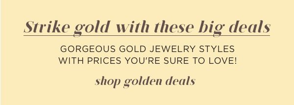 Strike gold with golden deals all month long to celebrate May is Gold Month.