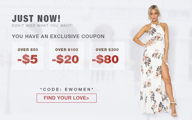 Just Now! Don't miss what you want! You have an exclusive coupon -$5 OVER $50 -$20 OVER $100 -$80 OVER $300 CODE: EWOMEN FIND YOUR LOVE>