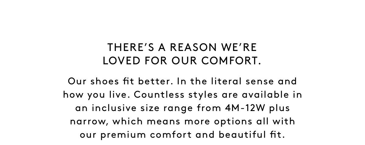 There's A Reason We're Loved For Our Comfort. Our Shoes Fit Better. In The Literal Sense And How You Live. Countless styles in our collection are available in an inclusive size range from 4M-12W plus narrow, which means more options all with our premium comfort and beautiful fit.