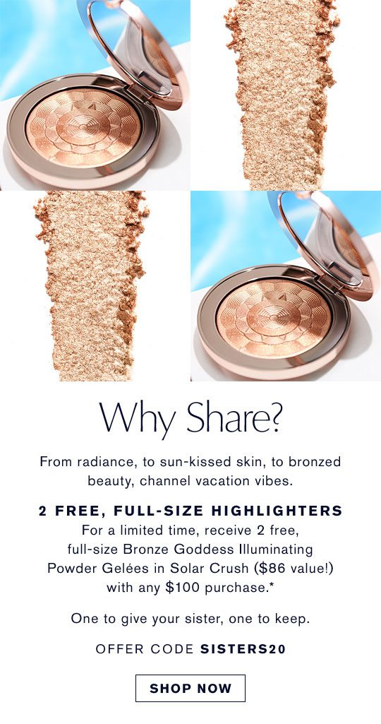 Why Share? | From radiance, to sun-kissed skin, to bronzed beauty, channel vacation vibes. | 2 FREE, FULL-SIZE HIGHLIGHTERS | For a limited time, receive 2 free, full-size Bronze Goddess Illuminating Powder Gelees in Solar Crush ($86 value!) with any $100 purchase.* | One to give your sister, one to keep. | OFFER CODE SISTERS20 | SHOP NOW