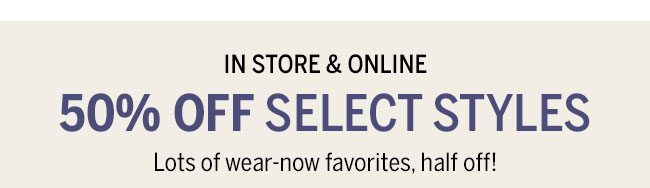 In Store & Online 50% Off select styles. Lots of wear-now favorites, half-off!