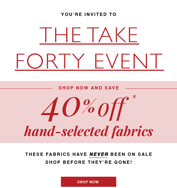 SHOP THE TAKE 40 EVENT! SAVE 40% OFF THESE HAND-SELECTED FABRICS NOW!