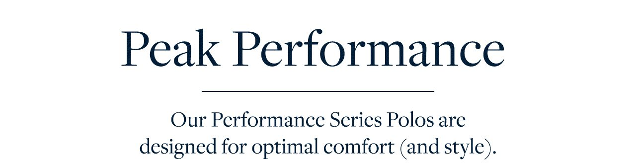 Peak Performance Our Performance Series Polos are designed for optimal comfort (and style).