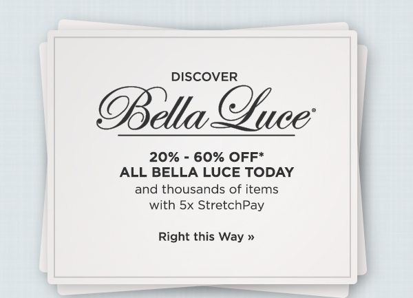 20%-60% off* all Bella Luce today and thousands of items with 5x StretchPay