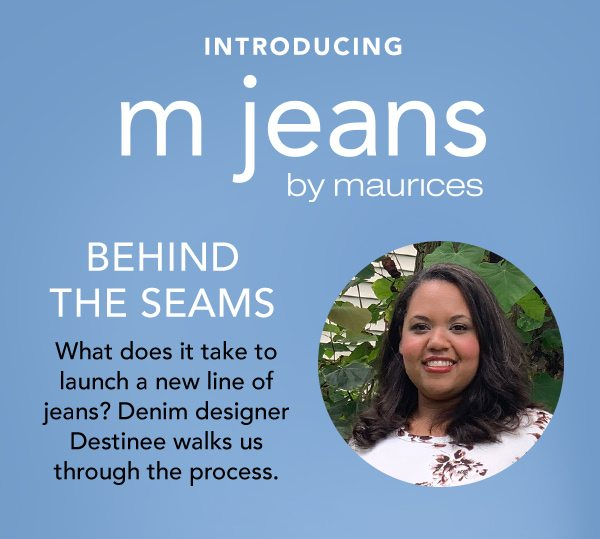 Introducing m jeans by maurices. Behind the seams. What does it take to launch a new line of jeans? Denim designer Destinee walks us through the process.