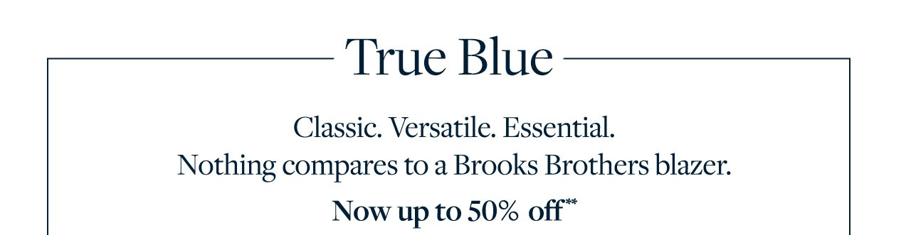 True Blue Classic, Versatile. Essential. Nothing compares to a Brooks Brothers blazer. Now up to 50% off