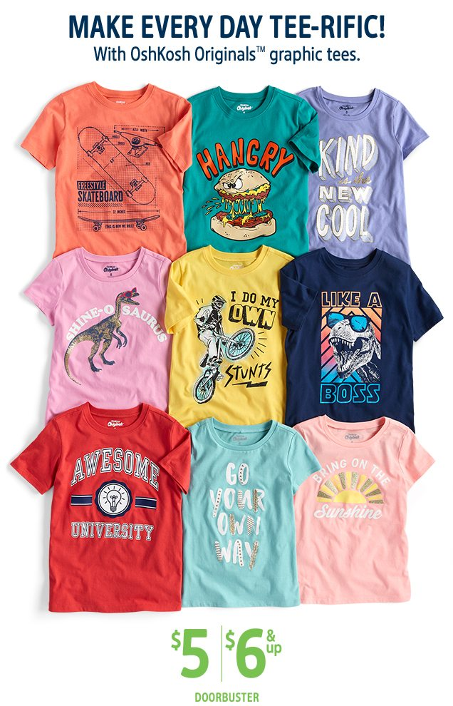 MAKE EVERY DAY TEE-RIFIC! | With OshKosh Originals™ graphic tees. | $5/$6 & up DOORBUSTER