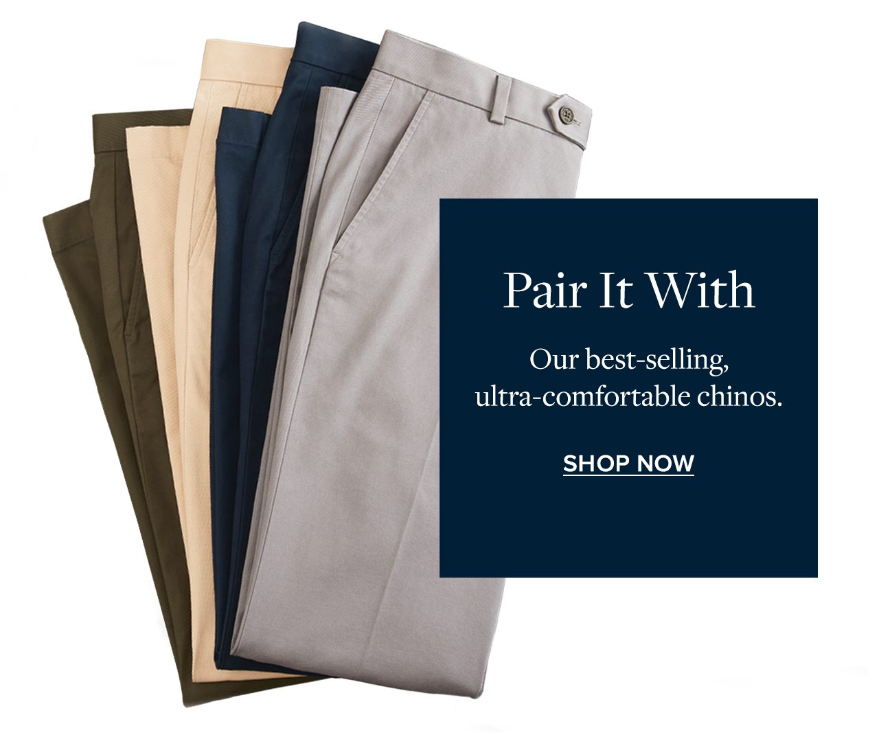 Pair It With Our best-selling, ultra-comfortable chinos. Shop Now