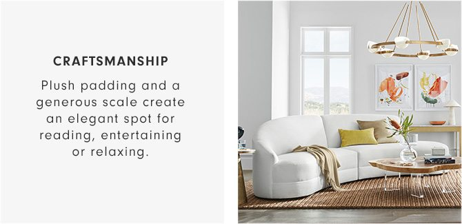 CRAFTSMANSHIP - Plush padding and a generous scale create an elegant spot for reading, entertaining or relaxing.