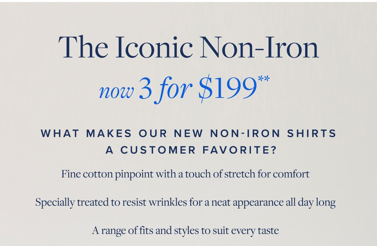 The Iconic Non-Iron now 3 for $199 What Makes Our New Non-Iron Shirts A Customer Favorite? Fine cotton pinpoint with a touch of stretch for comfort Specially treated to resist wrinkles for a neat appearance all day long A range of fits and styles to suit every taste.